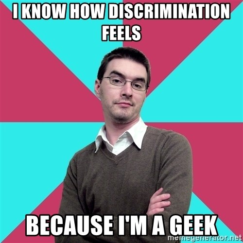 Privilege Denying Dude - i know how discrimination feels because i'm a geek
