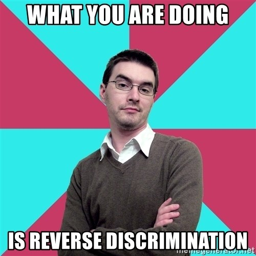 Privilege Denying Dude - what you are doing is reverse discrimination