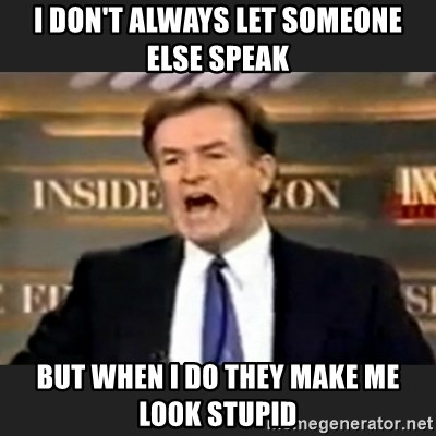 Angry Bill O'Reilly - I don't always let someone else speak But when i do they make me look stupid