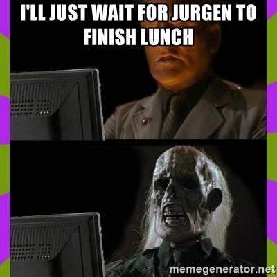 ill just wait here - I'll just wait for jurgen to finish lunch