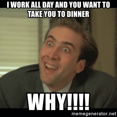 Nick Cage - i work all day and you want to take you to dinner Why!!!!