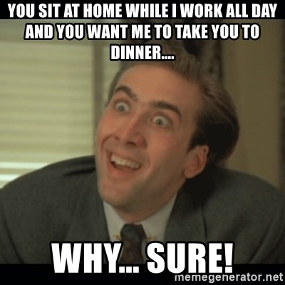 Nick Cage - you sit at home while i work all day and you want me to take you to dinner.... why... sure!