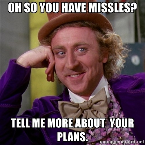 Willy Wonka - Oh so you have missles? Tell me more about  your plans.