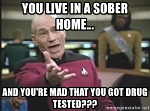 Picard Wtf - You live in a sober home... and you'Re mad that you got drug tested???