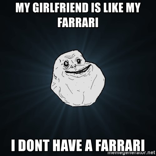 Forever Alone - my girlfriend is like my farrari i dont have a farrari