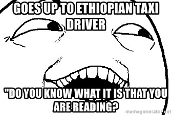 """I see what you did there - Goes up to Ethiopian taXi driver """"Do you know what it is that you are reading?"""