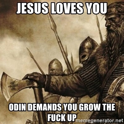 jesus loves you odin demands you grow the fuck up i could go on and explain why religion is useless but odin,Odin Meme