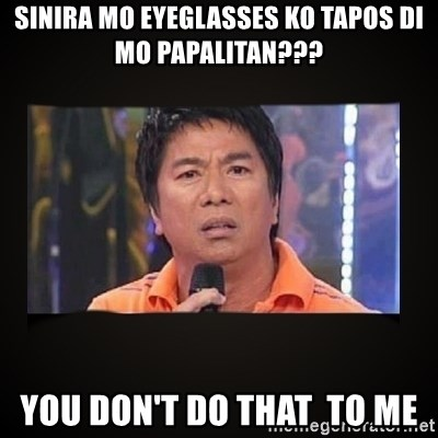 Willie Revillame me - Sinira mo eyeglasses ko tapos di mo papalitan??? You don't do that  to me