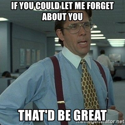 Yeah that'd be great... - if you could let me forget about you that'd be great