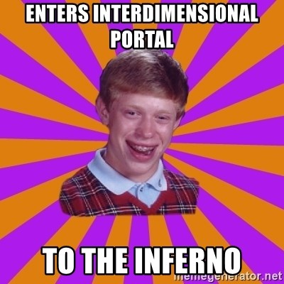 Unlucky Brian Strikes Again - enters interdimensional portal to the inferno