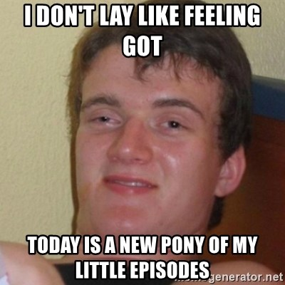 Stoner Stanley - i don't lay like feeling got today is a new pony of my little episodes
