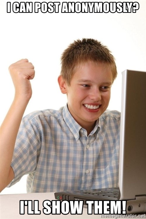 First Day on the internet kid - I can post anonymously? I'll show them!