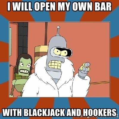Blackjack and hookers bender - I will open my own bar with blackjack and hookers