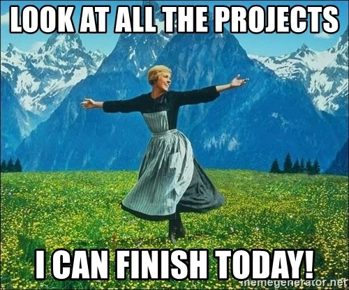 Look at all the things - look at all the projects  i can finish today!
