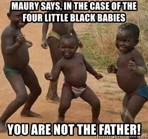 african children dancing - maury says, in the case of the four little black babies you are not the father!