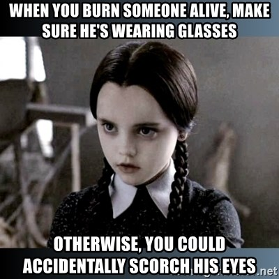 Vandinha Depressao - when you burn someone alive, make sure he's wearing glasses otherwise, you could accidentally scorch his eyes
