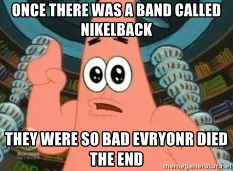 Patrick Says - once there was a band called nikelback they were so bad evryonr died the end