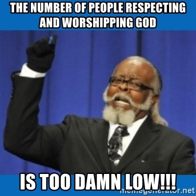 Too damn high - the number of people respecting and worshipping god is too damn low!!!