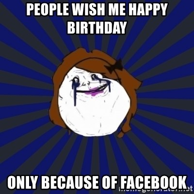 Forever Alone Girl - People wish me happy birthday  only Because of facebook