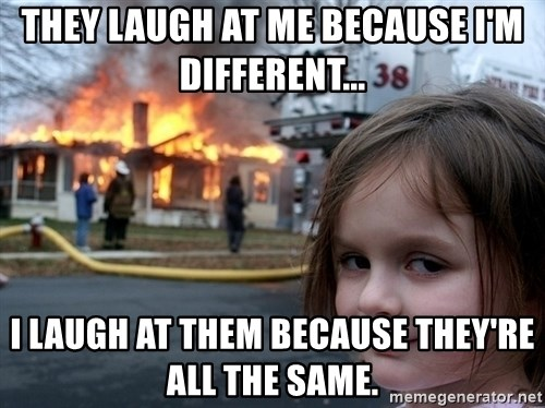 Disaster Girl - They laugh at me because I'm different... I laugh at them because they're all the same.
