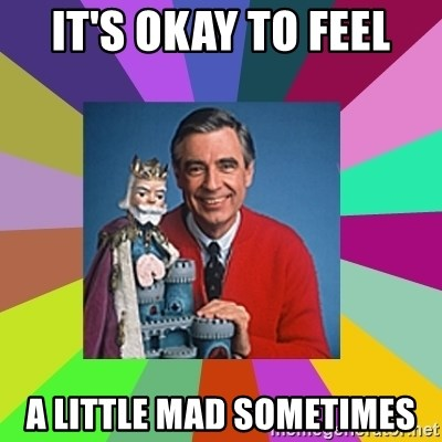 mr rogers  - It's okay to feel a little mad sometimes