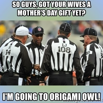 NFL Ref Meeting - So guys, got your wives a mother's day gift yet? I'm going to Origami Owl!