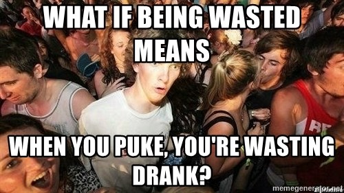 -Sudden Clarity Clarence - what if being wasted means  when you puke, you're wasting drank?