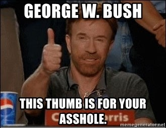 Chuck Norris Approves - george w. bush THIS THUMB IS FOR YOUR ASSHOLE.