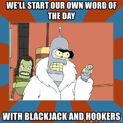 Blackjack and hookers bender - We'll start our own word of the day with Blackjack and Hookers