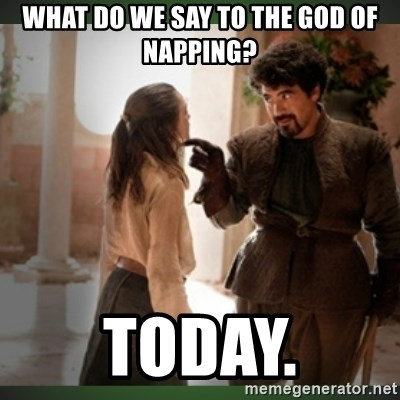 What do we say to the god of death ?  - WHAT DO WE SAY TO THE GOD OF NAPPING? TODAY.
