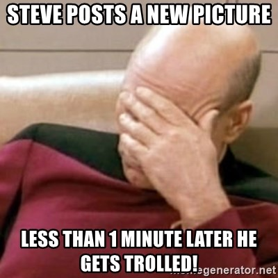 Face Palm - steve posts a new picture less than 1 minute later he gets trolled!