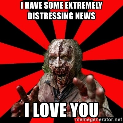 Zombie - i have some extremely distressing news i love you