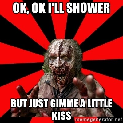 Zombie - ok, ok i'll shower but just gimme a little kiss
