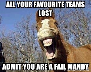 Horse - all your favourite teams lost admit you are a fail Mandy