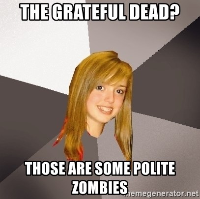 Musically Oblivious 8th Grader - The grateful dead? those are some polite zombies