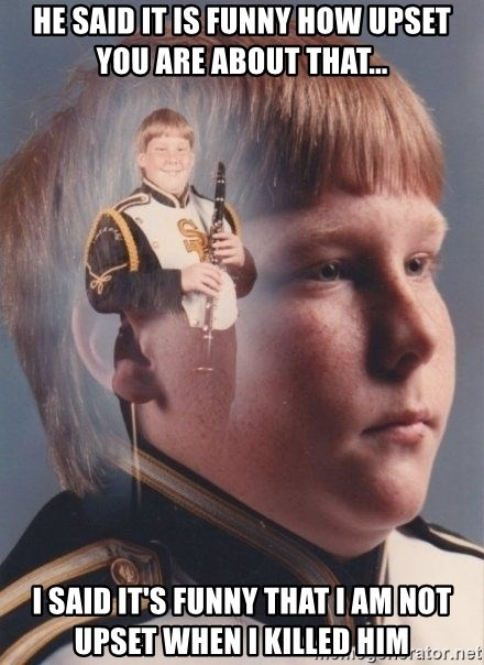PTSD Clarinet Boy - He said it is funny how upset you are about that... i said it's funny that i am not upset when i killed him