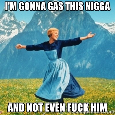 Sound Of Music Lady - I'm gonna gas this nigga and not even fuck him