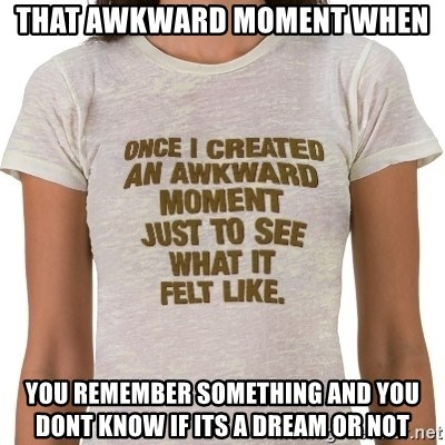That Awkward Moment When - That awkward moment when  you remember something and you dont know if its a dream or not