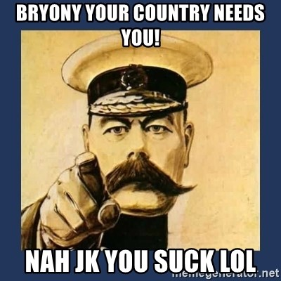 your country needs you - Bryony your country needs you! Nah Jk you sUck lol