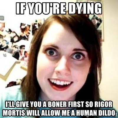 OAG - If you're dying I'll give you a boner first so rigor mortIs will allow me a human dIldo