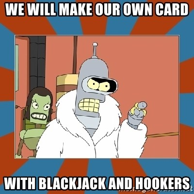 Blackjack and hookers bender - we will make our own card with blackjack and hookers