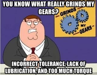 Grinds My Gears Peter Griffin - You know what really grinds my gears? Incorrect tolerance, lack of lubrication, and too much torque