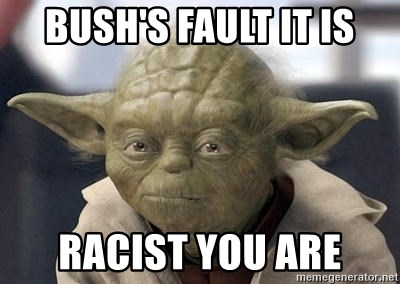 Master Yoda - BUSH'S FAULT IT IS racist you are