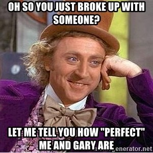 """Oh so you're - oh so you just broke up with someone? let me tell you how """"perfect"""" me and gary are"""