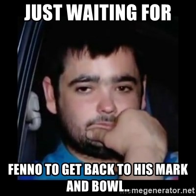 just waiting for a mate - JUST WAITING FOR FENNO TO GET BACK TO HIS MARK AND BOWL..