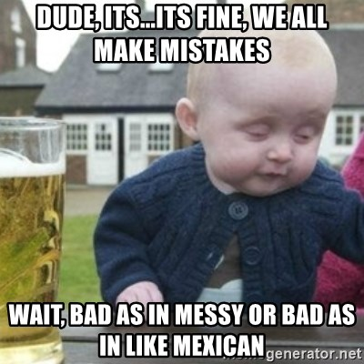 Bad Drunk Baby - Dude, its...its fine, we all make mistakes wait, bad as in messy or bad as in like mexican