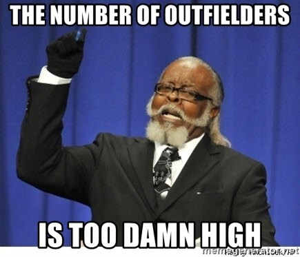 Too high - The number of OUTFIELDERS IS TOO DAMN HIGH