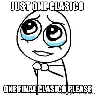 Please guy - just one clasico  one final clasico please