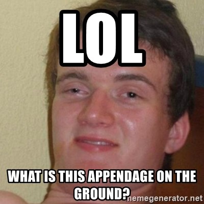 really high guy - LOL WHAT IS THIS APPENDAGE ON THE GROUND?
