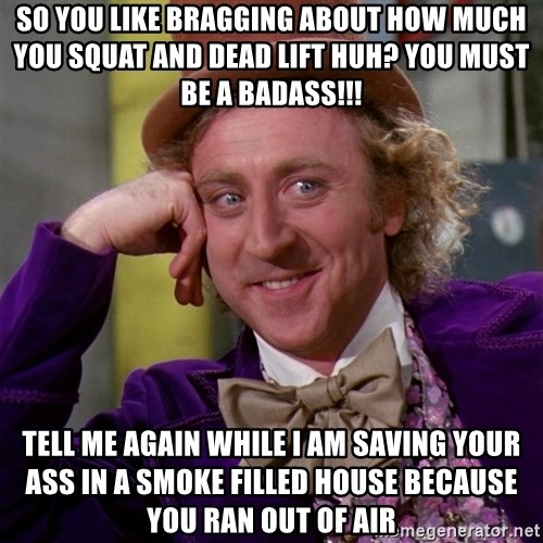 Willy Wonka - SO YOU LIKE BRAGGING ABOUT HOW MUCH YOU SQUAT AND DEAD LIFT HUH? YOU MUST BE A BADASS!!! TELL ME AGAIN WHILE I AM SAVING YOUR ASS IN A SMOKE FILLED HOUSE BECAUSE YOU RAN OUT OF AIR